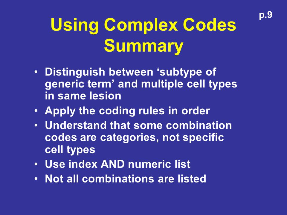 Using Complex Codes Summary Distinguish between subtype of generic term and multiple cell types in same lesion Apply the coding rules in order Understand that some combination codes are categories, not specific cell types Use index AND numeric list Not all combinations are listed p.9