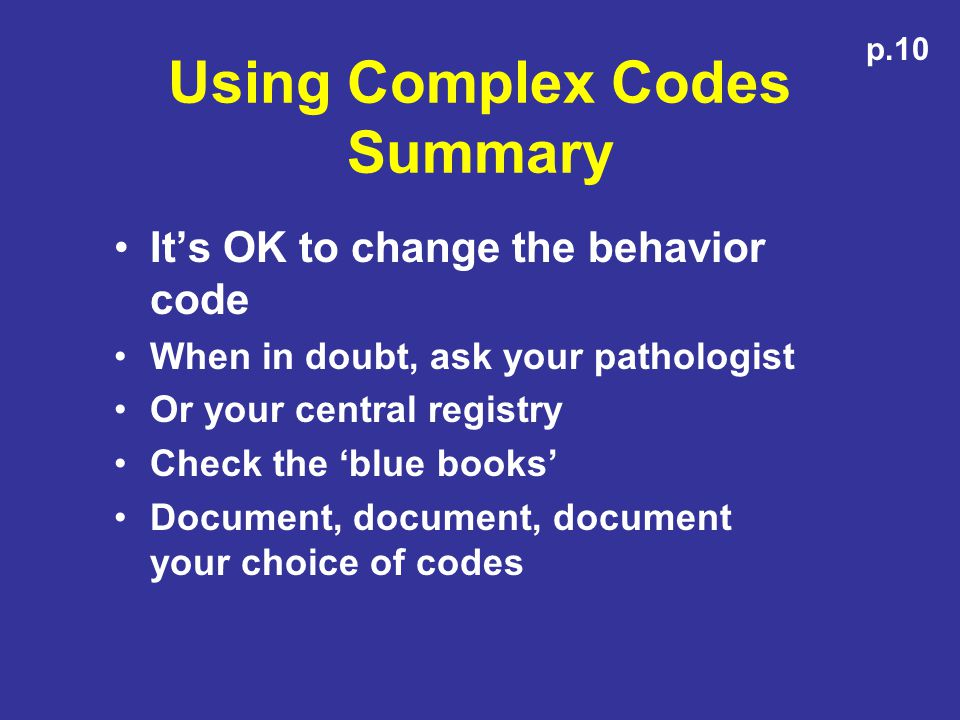 Using Complex Codes Summary Its OK to change the behavior code When in doubt, ask your pathologist Or your central registry Check the blue books Document, document, document your choice of codes p.10