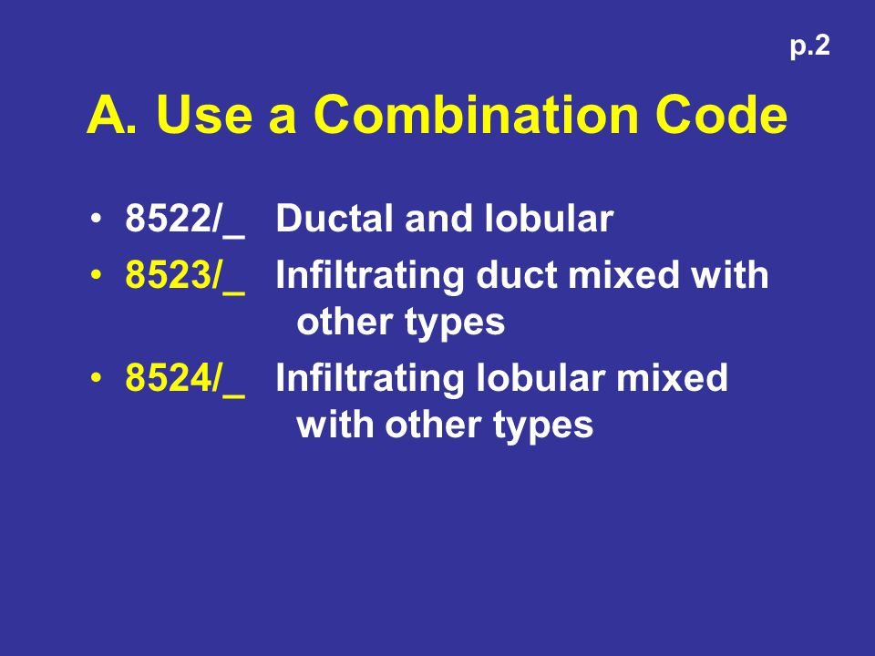 A. Use a Combination Code 8522/_ Ductal and lobular 8523/_ Infiltrating duct mixed with other types 8524/_ Infiltrating lobular mixed with other types