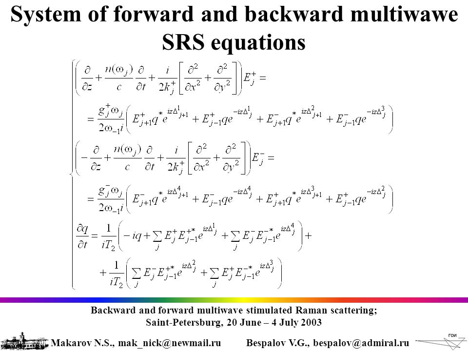 System of forward and backward multiwawe SRS equations Backward and forward multiwave stimulated Raman scattering; Saint-Petersburg, 20 June – 4 July 2003 Makarov N.S., mak_nick@newmail.ruBespalov V.G., bespalov@admiral.ru