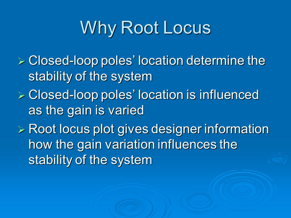Why Root Locus Closed-loop poles location determine the stability of the system Closed-loop poles location determine the stability of the system Close