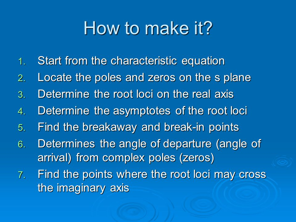 How to make it? 1. Start from the characteristic equation 2. Locate the poles and zeros on the s plane 3. Determine the root loci on the real axis 4.