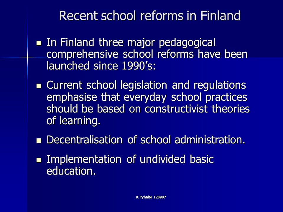 K Pyhältö 120907 Recent school reforms in Finland In Finland three major pedagogical comprehensive school reforms have been launched since 1990s: In Finland three major pedagogical comprehensive school reforms have been launched since 1990s: Current school legislation and regulations emphasise that everyday school practices should be based on constructivist theories of learning.