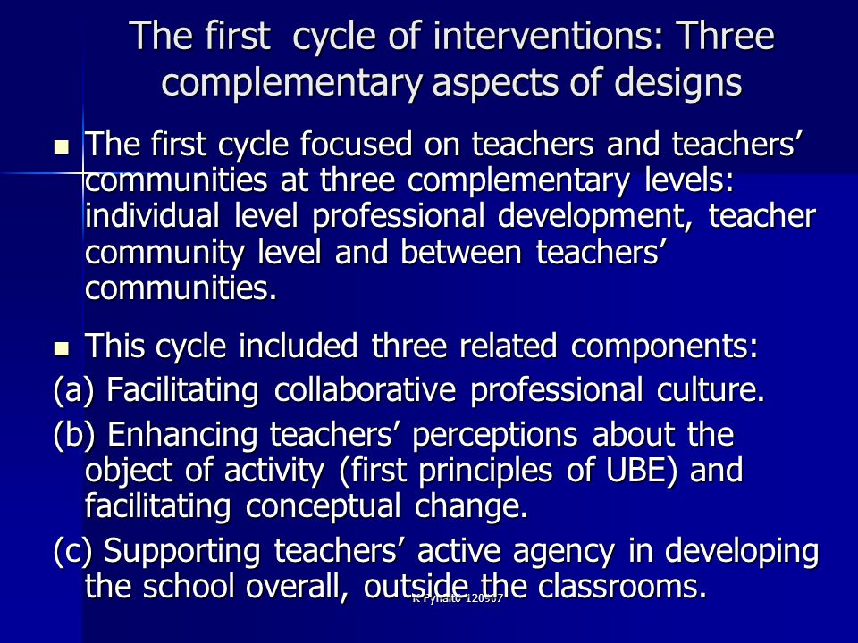 K Pyhältö 120907 The first cycle of interventions: Three complementary aspects of designs The first cycle focused on teachers and teachers communities at three complementary levels: individual level professional development, teacher community level and between teachers communities.