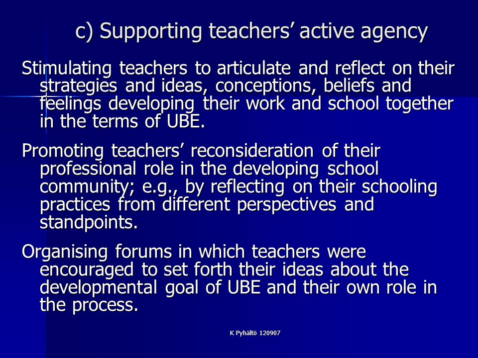 K Pyhältö 120907 c) Supporting teachers active agency Stimulating teachers to articulate and reflect on their strategies and ideas, conceptions, beliefs and feelings developing their work and school together in the terms of UBE.