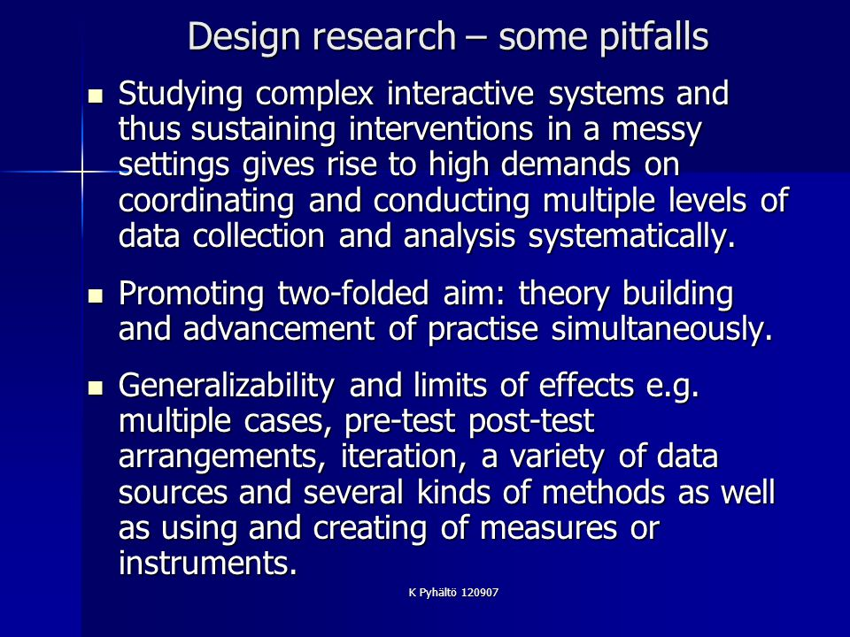 K Pyhältö 120907 Design research – some pitfalls Studying complex interactive systems and thus sustaining interventions in a messy settings gives rise to high demands on coordinating and conducting multiple levels of data collection and analysis systematically.