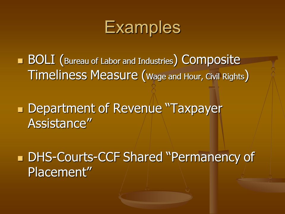 Examples BOLI ( Bureau of Labor and Industries ) Composite Timeliness Measure ( Wage and Hour, Civil Rights ) BOLI ( Bureau of Labor and Industries ) Composite Timeliness Measure ( Wage and Hour, Civil Rights ) Department of Revenue Taxpayer Assistance Department of Revenue Taxpayer Assistance DHS-Courts-CCF Shared Permanency of Placement DHS-Courts-CCF Shared Permanency of Placement