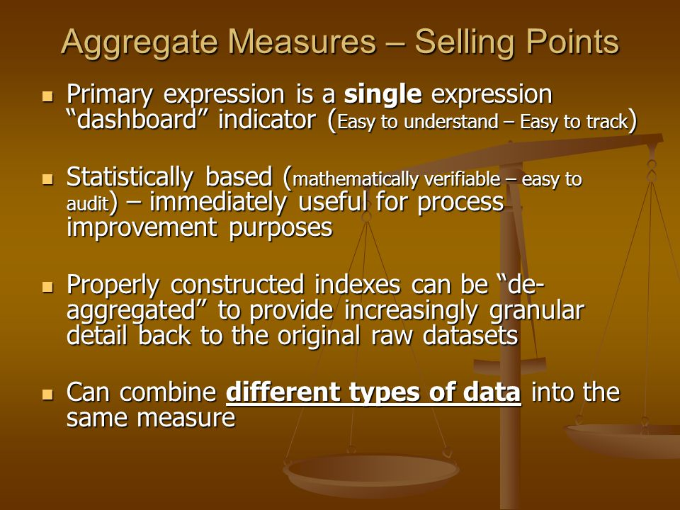 Aggregate Measures – Selling Points Primary expression is a single expression dashboard indicator ( Easy to understand – Easy to track ) Primary expression is a single expression dashboard indicator ( Easy to understand – Easy to track ) Statistically based ( mathematically verifiable – easy to audit ) – immediately useful for process improvement purposes Statistically based ( mathematically verifiable – easy to audit ) – immediately useful for process improvement purposes Properly constructed indexes can be de- aggregated to provide increasingly granular detail back to the original raw datasets Properly constructed indexes can be de- aggregated to provide increasingly granular detail back to the original raw datasets Can combine different types of data into the same measure Can combine different types of data into the same measure