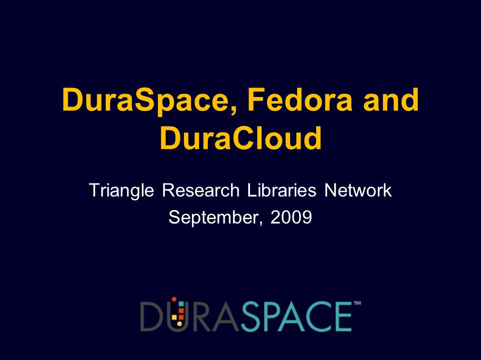 DuraSpace, Fedora and DuraCloud Triangle Research Libraries Network September, 2009
