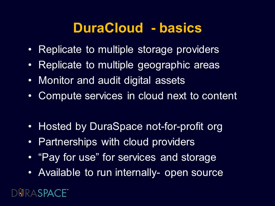 DuraCloud - basics Replicate to multiple storage providers Replicate to multiple geographic areas Monitor and audit digital assets Compute services in cloud next to content Hosted by DuraSpace not-for-profit org Partnerships with cloud providers Pay for use for services and storage Available to run internally- open source
