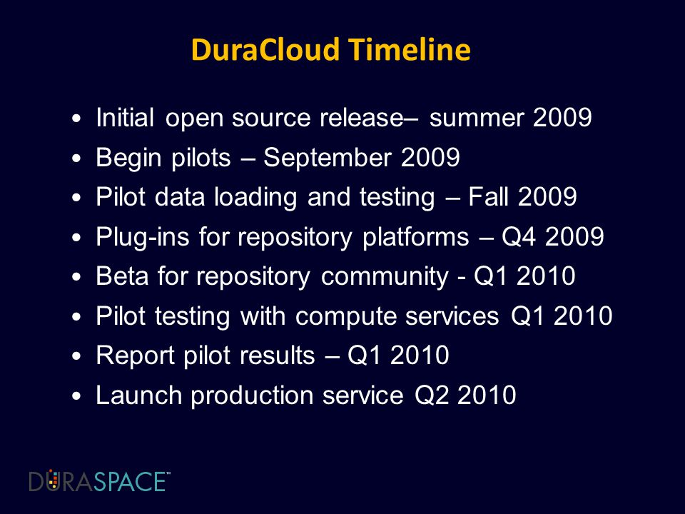DuraCloud Timeline Initial open source release– summer 2009 Begin pilots – September 2009 Pilot data loading and testing – Fall 2009 Plug-ins for repository platforms – Q Beta for repository community - Q Pilot testing with compute services Q Report pilot results – Q Launch production service Q2 2010