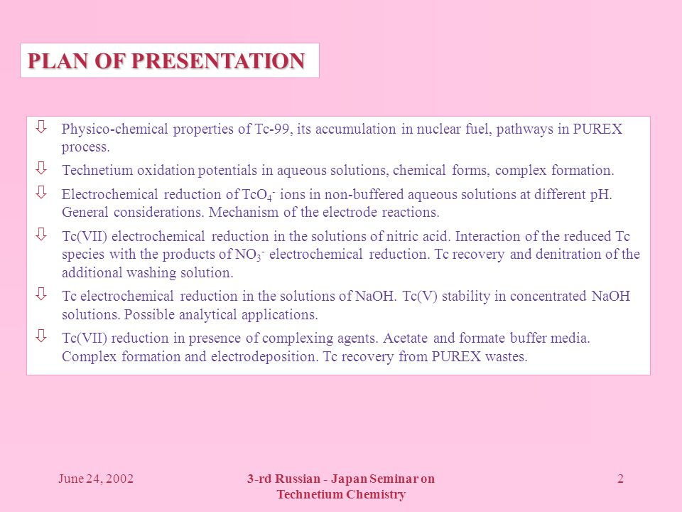 June 24, 20023-rd Russian - Japan Seminar on Technetium Chemistry 2 PLAN OF PRESENTATION ò Physico-chemical properties of Tc-99, its accumulation in nuclear fuel, pathways in PUREX process.