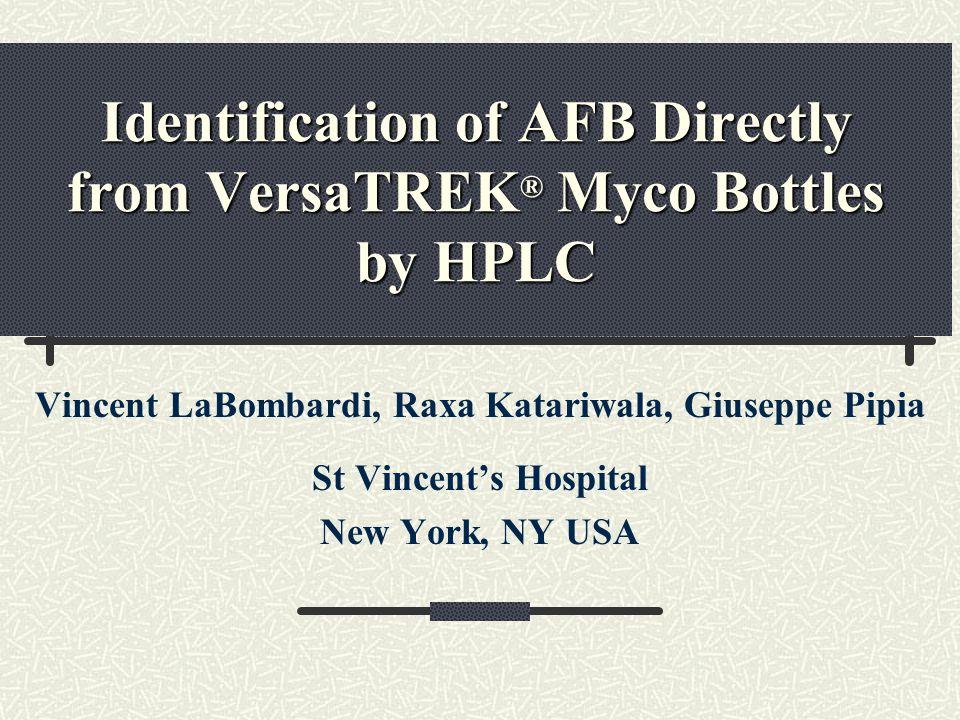 Identification of AFB Directly from VersaTREK ® Myco Bottles by HPLC Vincent LaBombardi, Raxa Katariwala, Giuseppe Pipia St Vincents Hospital New York