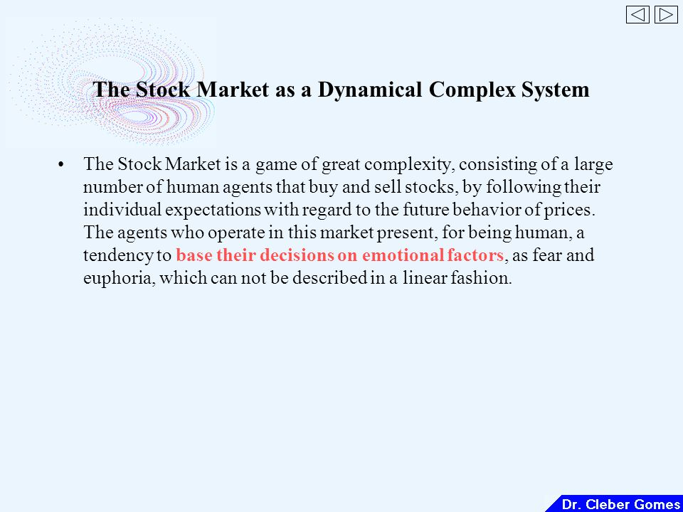 The Stock Market as a Dynamical Complex System The Stock Market is a game of great complexity, consisting of a large number of human agents that buy and sell stocks, by following their individual expectations with regard to the future behavior of prices.