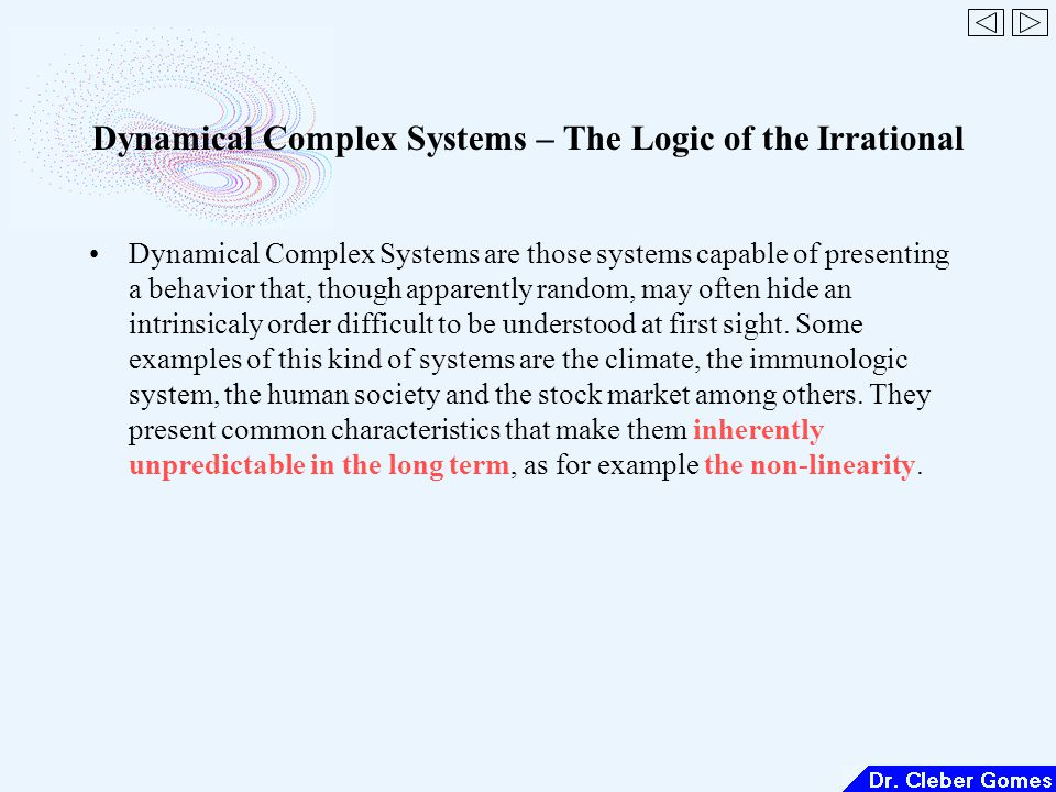Dynamical Complex Systems – The Logic of the Irrational Dynamical Complex Systems are those systems capable of presenting a behavior that, though apparently random, may often hide an intrinsicaly order difficult to be understood at first sight.