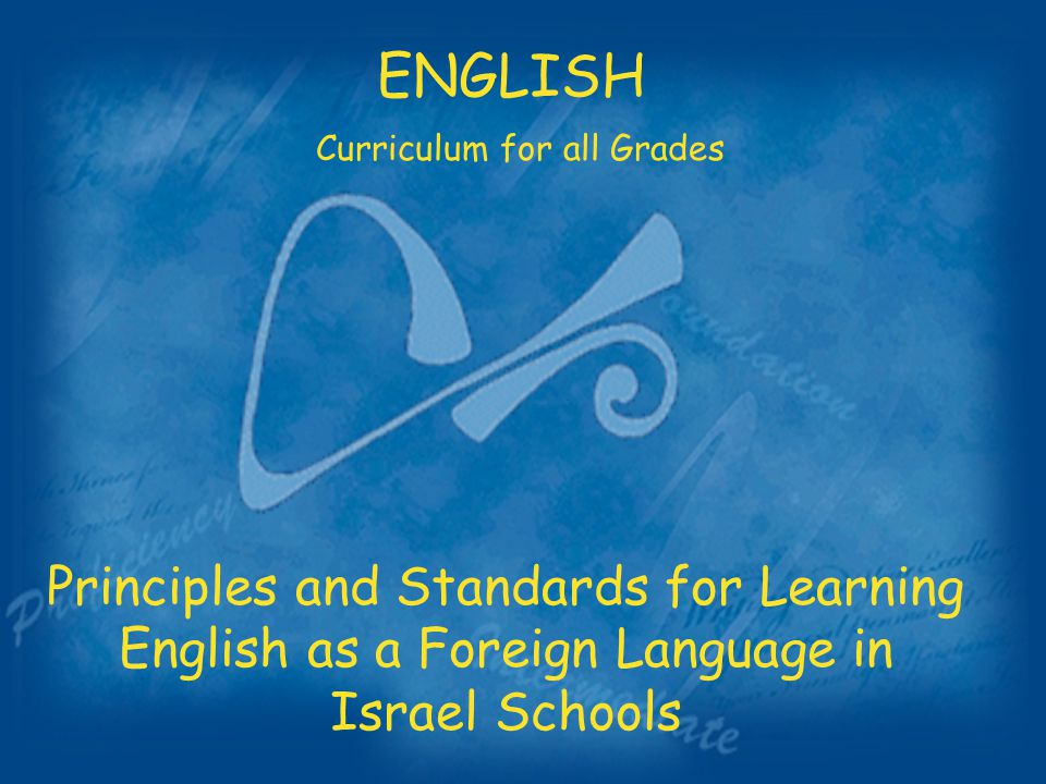 Principles and Standards for Learning English as a Foreign Language in Israel Schools ENGLISH Curriculum for all Grades