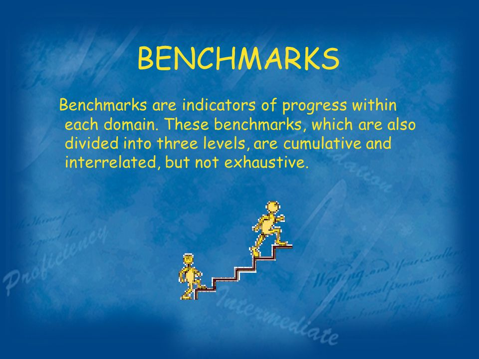 BENCHMARKS Benchmarks are indicators of progress within each domain.