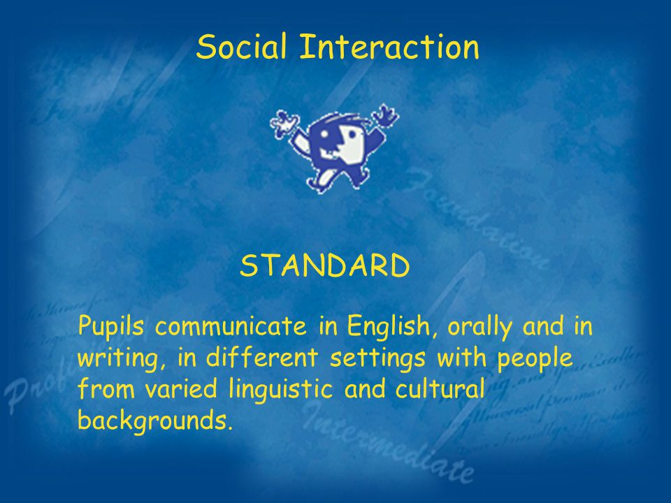 Social Interaction STANDARD Pupils communicate in English, orally and in writing, in different settings with people from varied linguistic and cultural backgrounds.