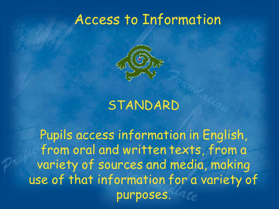 Access to Information STANDARD Pupils access information in English, from oral and written texts, from a variety of sources and media, making use of that information for a variety of purposes.