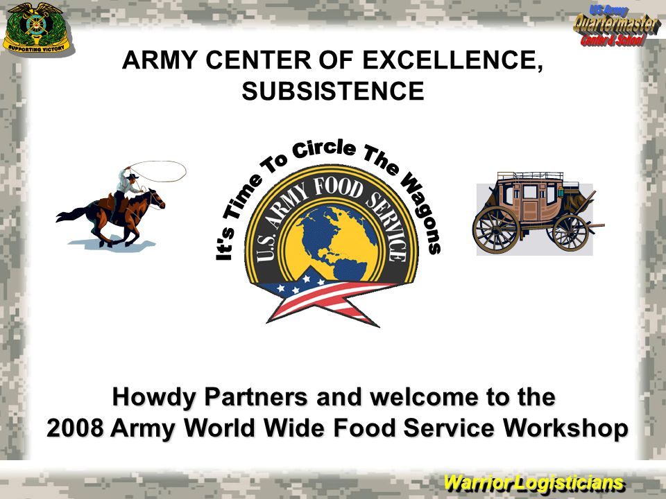 Warrior Logisticians ARMY CENTER OF EXCELLENCE, SUBSISTENCE Howdy Partners and welcome to the 2008 Army World Wide Food Service Workshop
