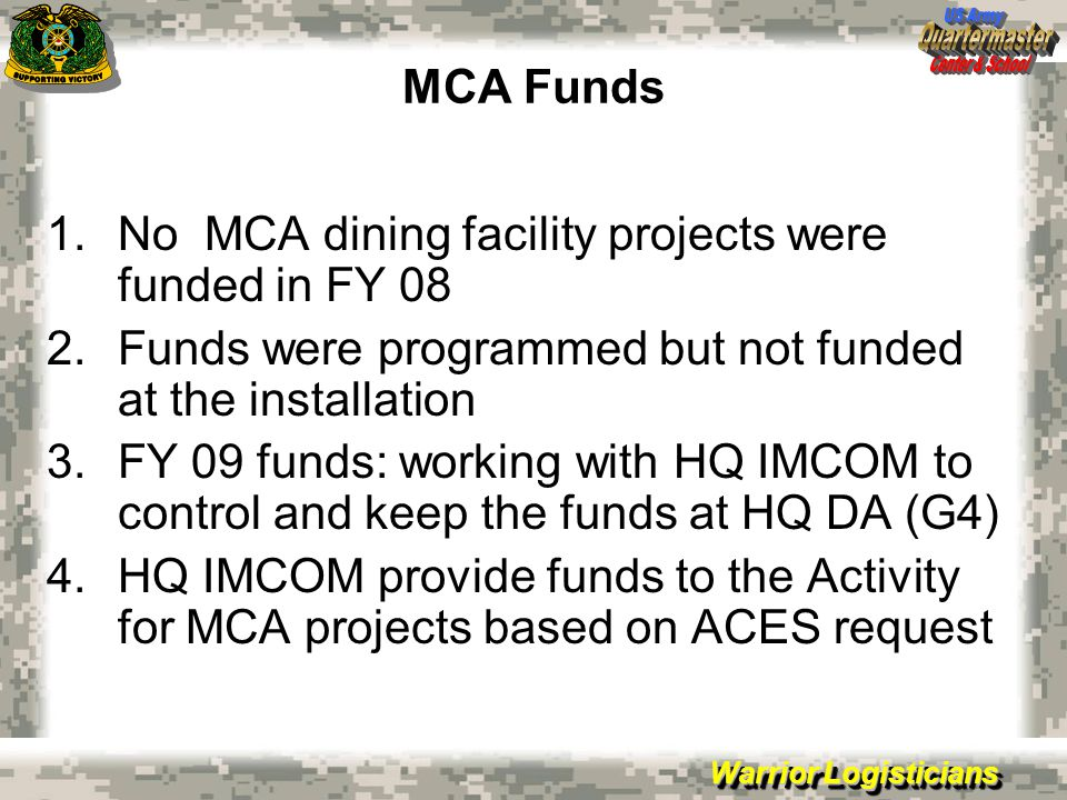 Warrior Logisticians MCA Funds 1.No MCA dining facility projects were funded in FY 08 2.Funds were programmed but not funded at the installation 3.FY 09 funds: working with HQ IMCOM to control and keep the funds at HQ DA (G4) 4.HQ IMCOM provide funds to the Activity for MCA projects based on ACES request