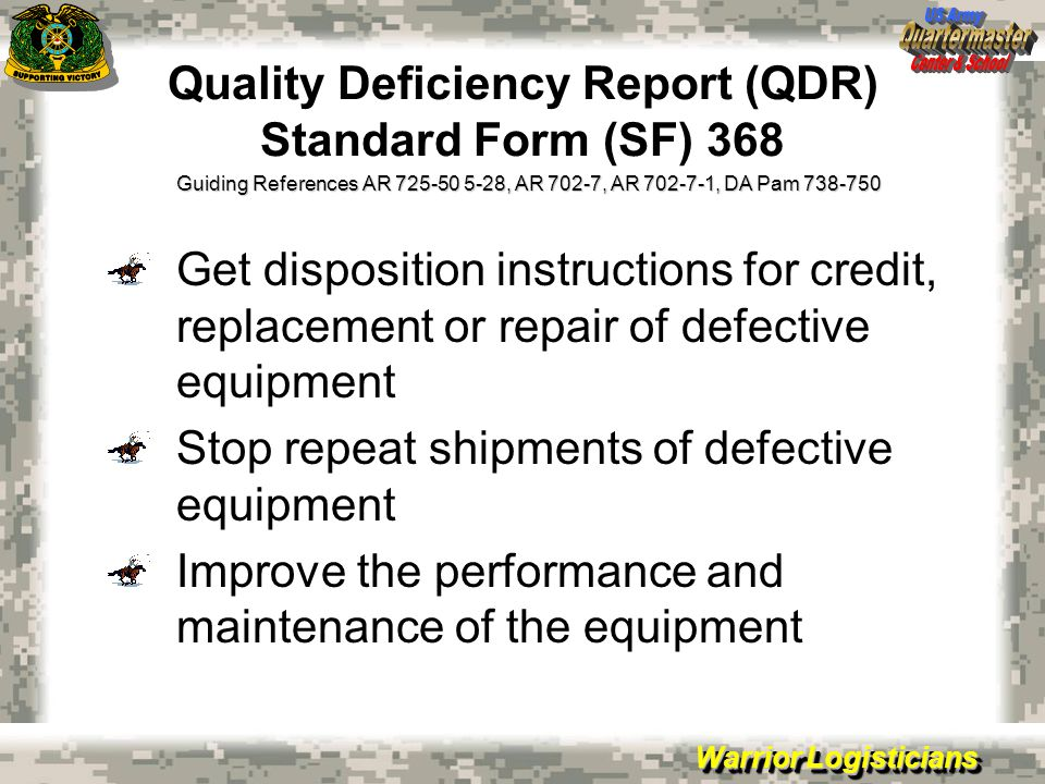 Warrior Logisticians Quality Deficiency Report (QDR) Standard Form (SF) 368 Get disposition instructions for credit, replacement or repair of defective equipment Stop repeat shipments of defective equipment Improve the performance and maintenance of the equipment Guiding References AR 725-50 5-28, AR 702-7, AR 702-7-1, DA Pam 738-750