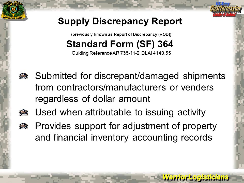 Warrior Logisticians Supply Discrepancy Report (previously known as Report of Discrepancy (ROD)) Standard Form (SF) 364 Submitted for discrepant/damaged shipments from contractors/manufacturers or venders regardless of dollar amount Used when attributable to issuing activity Provides support for adjustment of property and financial inventory accounting records Guiding Reference AR , DLAI