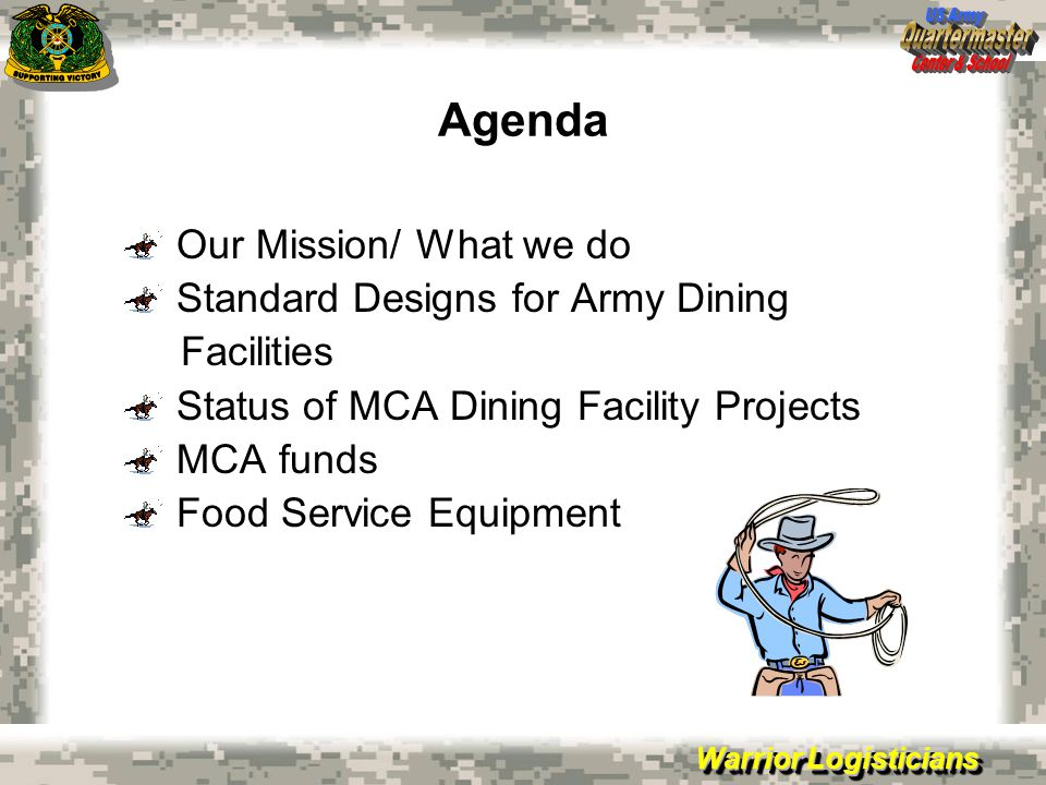 Warrior Logisticians Agenda Our Mission/ What we do Standard Designs for Army Dining Facilities Status of MCA Dining Facility Projects MCA funds Food Service Equipment