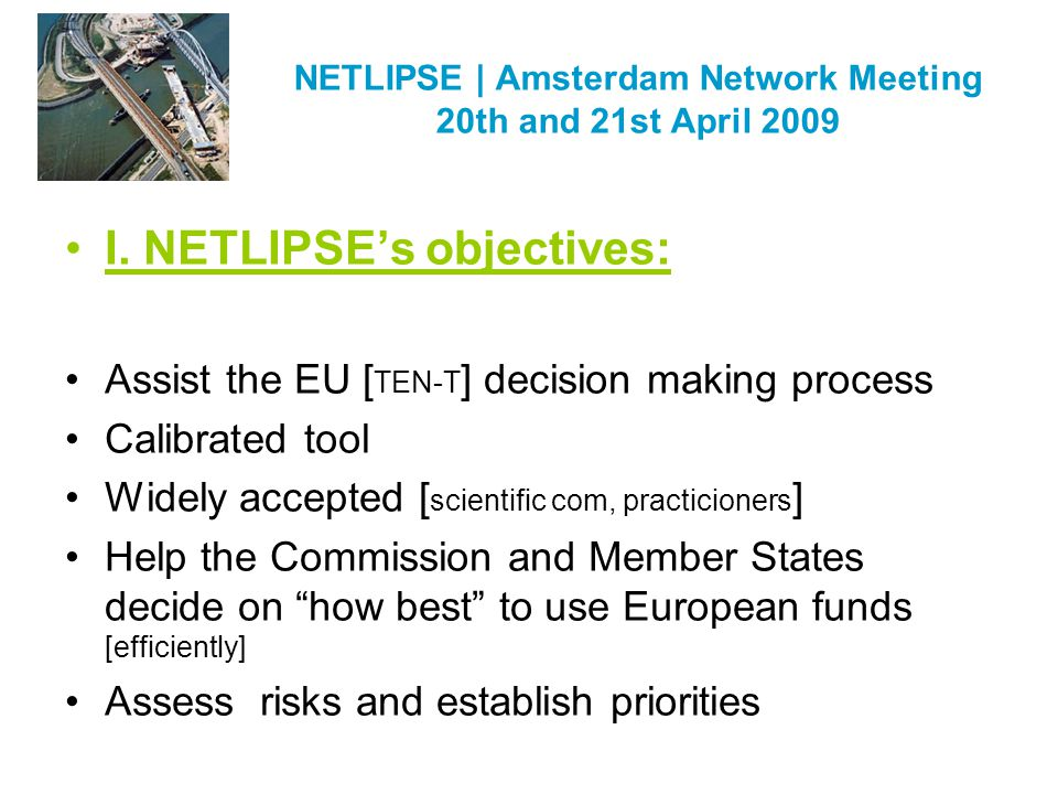 NETLIPSE | Amsterdam Network Meeting 20th and 21st April 2009 I. NETLIPSEs objectives: Assist the EU [ TEN-T ] decision making process Calibrated tool