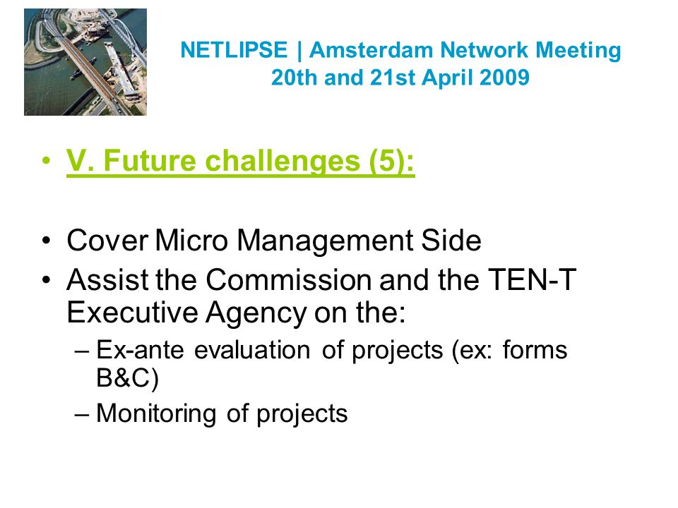 NETLIPSE | Amsterdam Network Meeting 20th and 21st April 2009 V. Future challenges (5): Cover Micro Management Side Assist the Commission and the TEN-