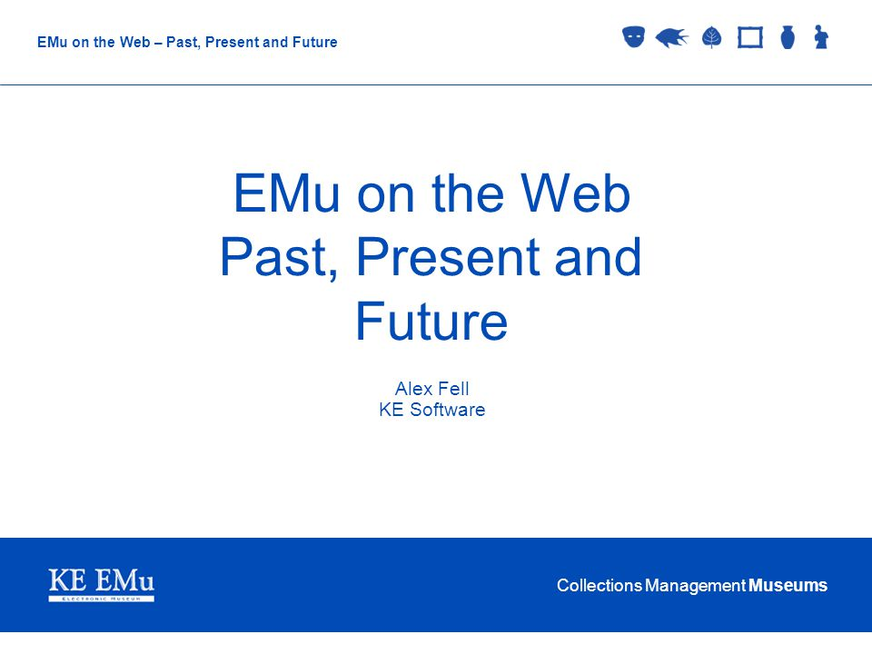 Collections Management Museums EMu on the Web – Past, Present and Future EMu on the Web Past, Present and Future Alex Fell KE Software