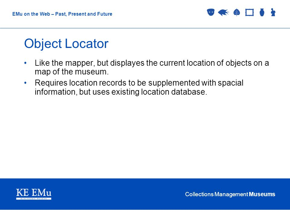 Collections Management Museums EMu on the Web – Past, Present and Future Object Locator Like the mapper, but displayes the current location of objects on a map of the museum.