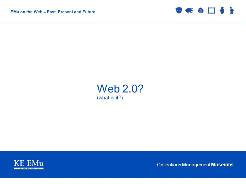 Collections Management Museums EMu on the Web – Past, Present and Future Web 2.0 (what is it )
