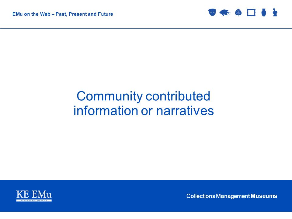 Collections Management Museums EMu on the Web – Past, Present and Future Community contributed information or narratives