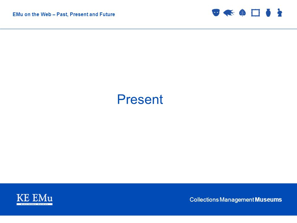 Collections Management Museums EMu on the Web – Past, Present and Future Texxmlserver and PHP Developed initially in 2001.