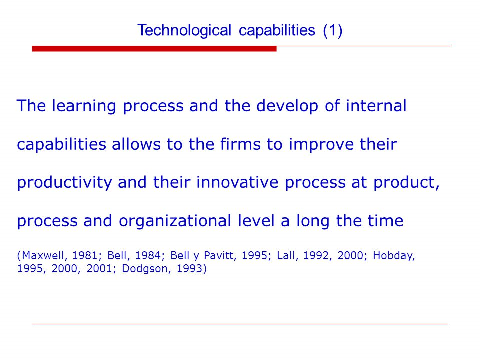 Technological capabilities (1) The learning process and the develop of internal capabilities allows to the firms to improve their productivity and their innovative process at product, process and organizational level a long the time (Maxwell, 1981; Bell, 1984; Bell y Pavitt, 1995; Lall, 1992, 2000; Hobday, 1995, 2000, 2001; Dodgson, 1993)