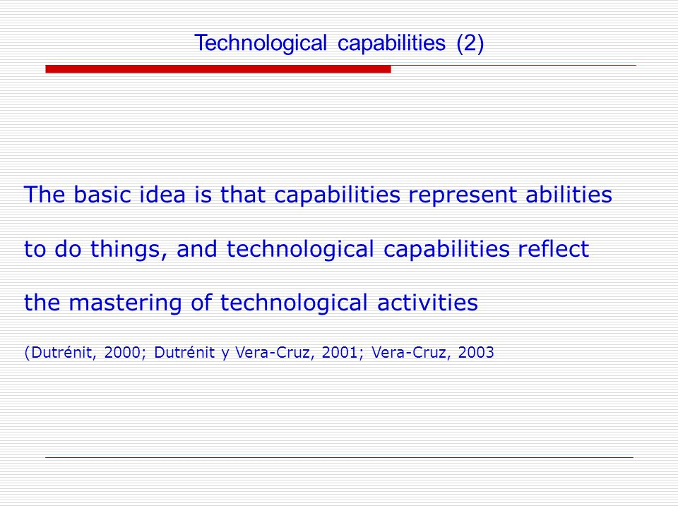 Technological capabilities (2) The basic idea is that capabilities represent abilities to do things, and technological capabilities reflect the mastering of technological activities (Dutrénit, 2000; Dutrénit y Vera-Cruz, 2001; Vera-Cruz, 2003