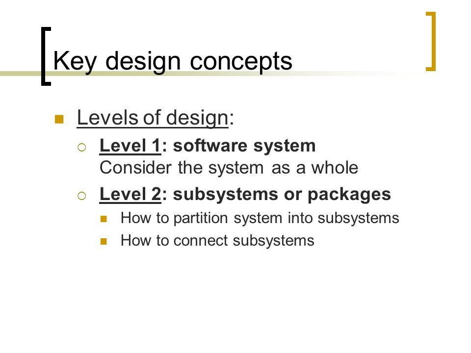 Key design concepts Levels of design: Level 1: software system Consider the system as a whole Level 2: subsystems or packages How to partition system into subsystems How to connect subsystems
