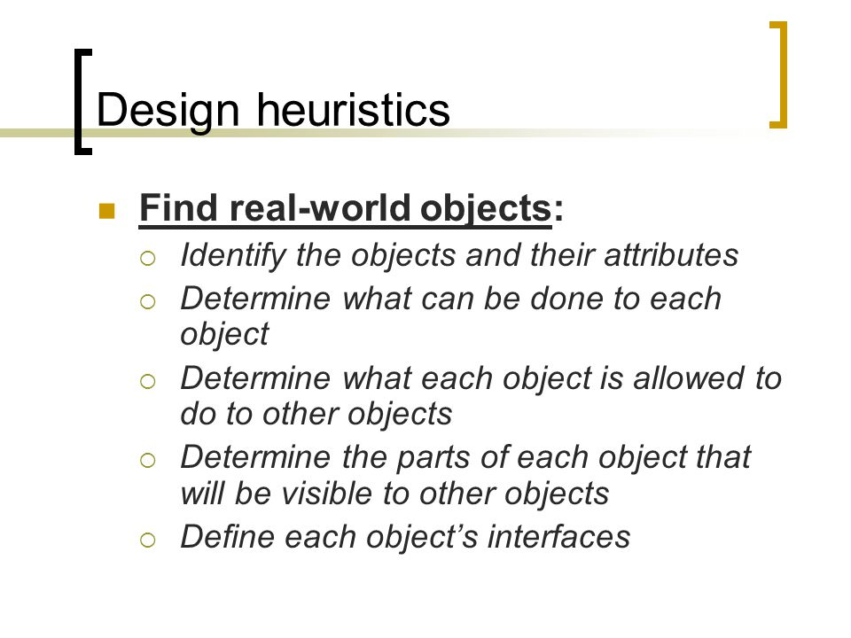 Design heuristics Find real-world objects: Identify the objects and their attributes Determine what can be done to each object Determine what each object is allowed to do to other objects Determine the parts of each object that will be visible to other objects Define each objects interfaces