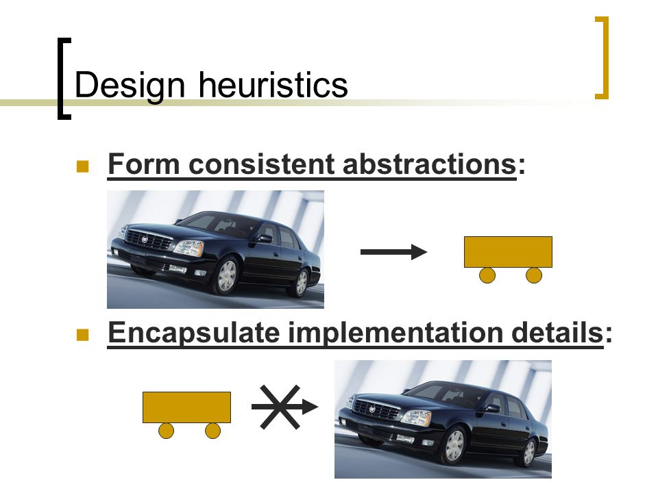 Design heuristics Form consistent abstractions: Encapsulate implementation details: