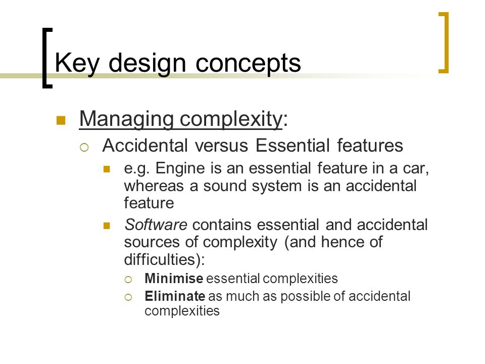 Key design concepts Managing complexity: Accidental versus Essential features e.g.