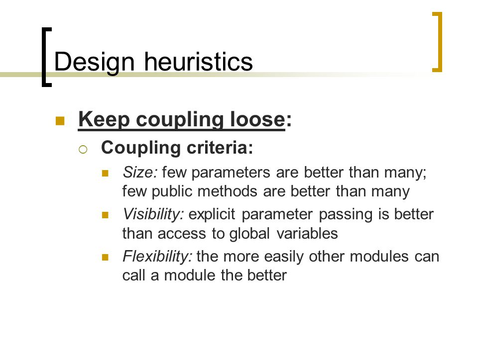 Design heuristics Keep coupling loose: Coupling criteria: Size: few parameters are better than many; few public methods are better than many Visibility: explicit parameter passing is better than access to global variables Flexibility: the more easily other modules can call a module the better