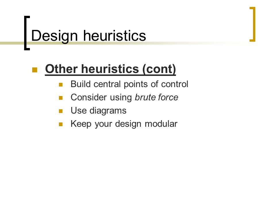 Design heuristics Other heuristics (cont) Build central points of control Consider using brute force Use diagrams Keep your design modular