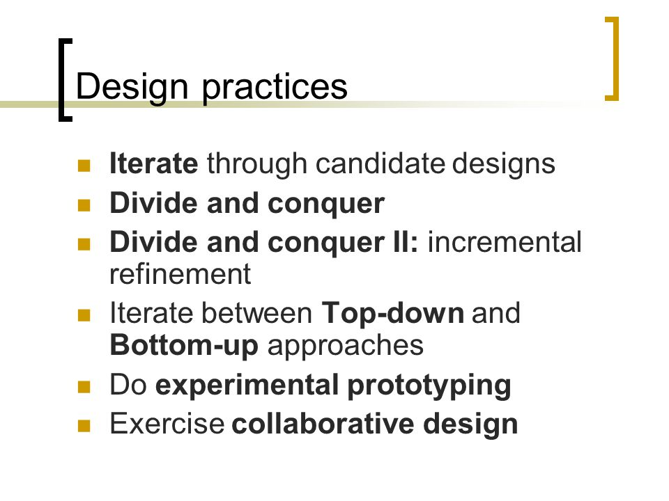 Design practices Iterate through candidate designs Divide and conquer Divide and conquer II: incremental refinement Iterate between Top-down and Bottom-up approaches Do experimental prototyping Exercise collaborative design