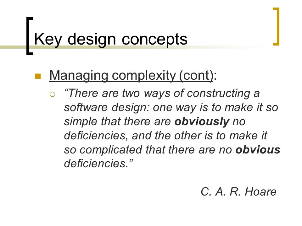 Key design concepts Managing complexity (cont): There are two ways of constructing a software design: one way is to make it so simple that there are obviously no deficiencies, and the other is to make it so complicated that there are no obvious deficiencies.
