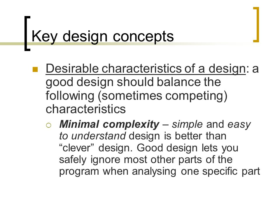 Key design concepts Desirable characteristics of a design: a good design should balance the following (sometimes competing) characteristics Minimal complexity – simple and easy to understand design is better than clever design.