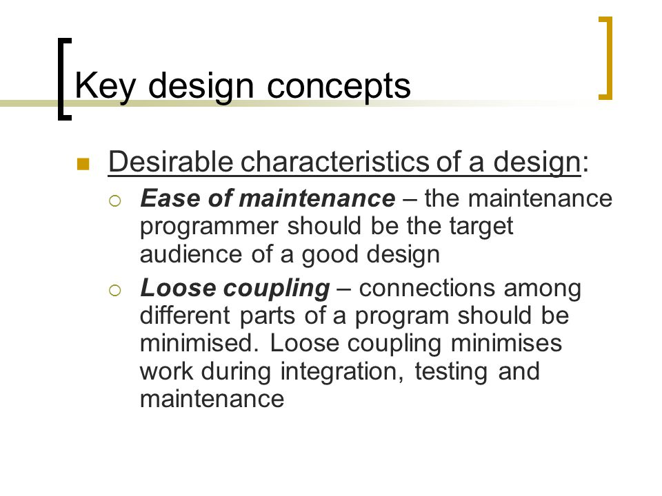 Key design concepts Desirable characteristics of a design: Ease of maintenance – the maintenance programmer should be the target audience of a good design Loose coupling – connections among different parts of a program should be minimised.