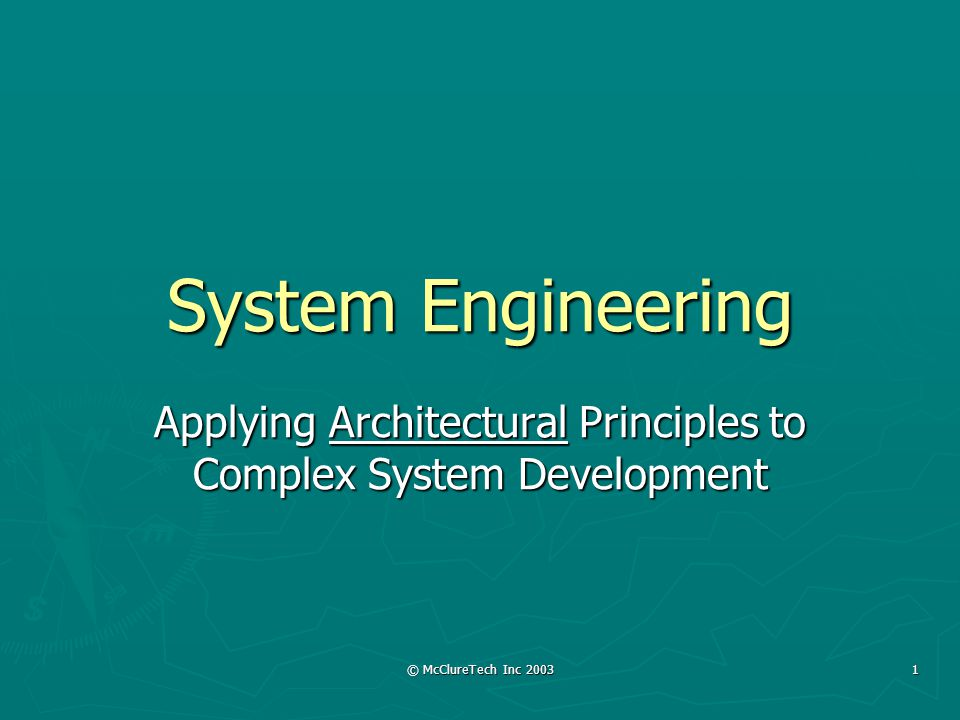 © McClureTech Inc 2003 1 System Engineering Applying Architectural Principles to Complex System Development