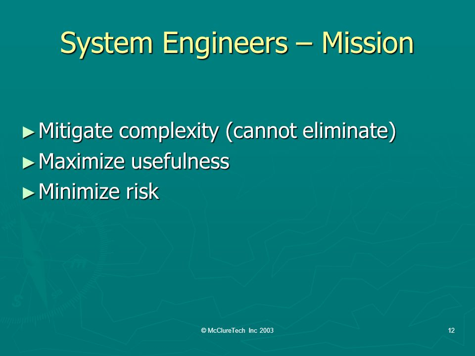 © McClureTech Inc 200312 System Engineers – Mission Mitigate complexity (cannot eliminate) Mitigate complexity (cannot eliminate) Maximize usefulness Maximize usefulness Minimize risk Minimize risk