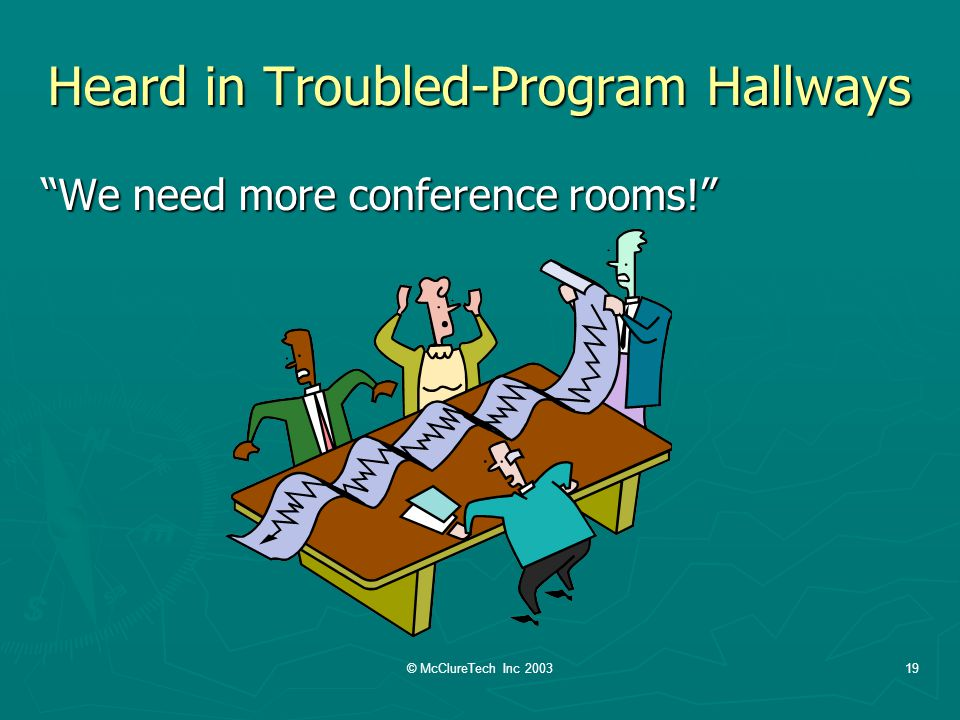 © McClureTech Inc 200319 Heard in Troubled-Program Hallways We need more conference rooms!